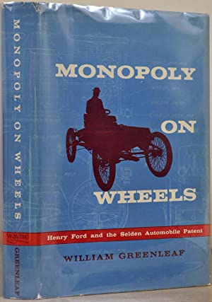 MONOPOLY ON WHEELS. Henry Ford and the Selden Automobile Patent.: Greenleaf, William