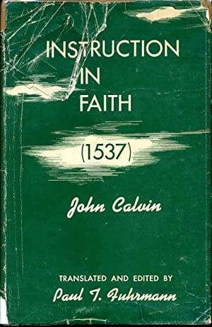 INSTRUCTION IN FAITH (1537) BY JOHN CALVIN.: Calvin, John; Paul T. Fuhrmann