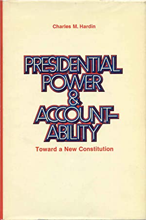 PRESIDENTIAL POWER & ACCOUNTABILITY. Toward a New Constitution. Signed by Charles M. Hardin.: ...