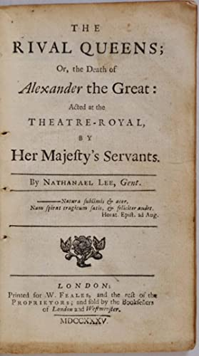 THE RIVAL QUEENS; or, the Death of Alexander the Great; Acted at the Theatre-Royal, by Her Majesty&...