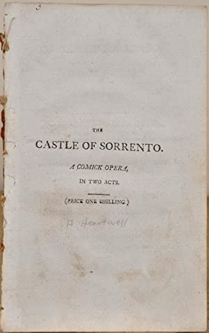 THE CASTLE OF SORRENTO. A Comick Opera in Two Acts. First Represented at the Theatre Royal ...