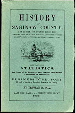 HISTORY OF SAGINAW COUNTY, from the Year 1819 down to the Present Time. Compiled from Authentic ...