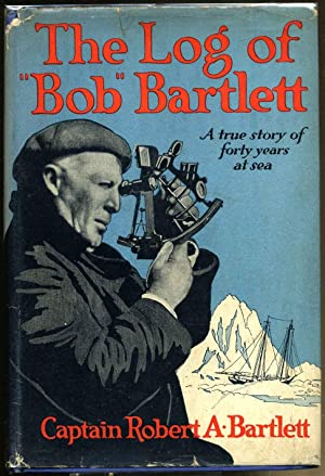 THE LOG OF BOB BARTLETT. The True Story of Forty Years of Seafaring and Exploration: Bartlett, ...