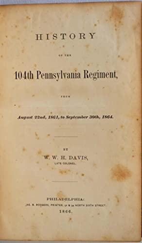 HISTORY OF THE 104TH PENNSYLVANIA REGIMENT, from August 22nd, 1861, to September 30th, 1864.: Davis...