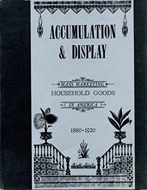 ACCUMULATION AND DISPLAY. Mass Marketing Household Goods in America, 1880-1920: Federhen, Deborah ...