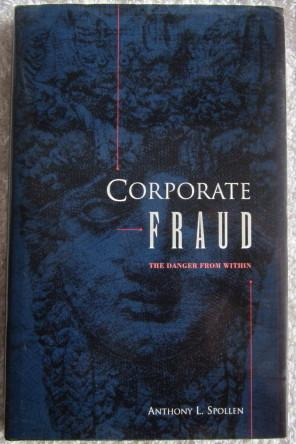 Corporate Fraud - the Danger from Within: Spollen Anthony L.