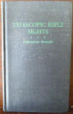 TELESCOPIC RIFLE SIGHTS WHELEN, COLONEL TOWNSEND Softcover Chapters on general principles, target scopes, small game and varmint scopes, big game, junior scopes, optics. Illustrated. A clean copy. 132pp. Size: