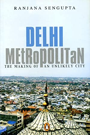 Delhi Metropolitan: The Making of an Unlikely City