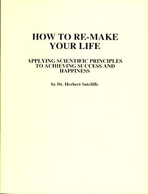 How To Re-Make Your Life : Applying Scientific Principles to Achieving Success and Happiness
