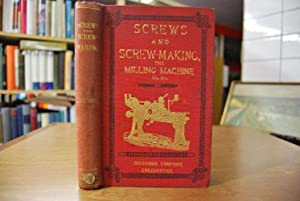 Screws and Screw-Making with a chapter on The Milling Maschine. A complete treatise on screw-making...