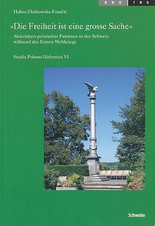 Die Freiheit ist eine grosse Sache. Aktivitäten polnischer Patrioten in der Schweiz während des Ersten Weltkriegs. - Florkowska-Francic, Halina