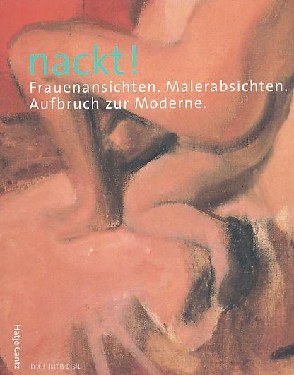 Nackt! Frauenansichten, Malerabsichten ; Aufbruch zur Moderne ; [Ausstellung