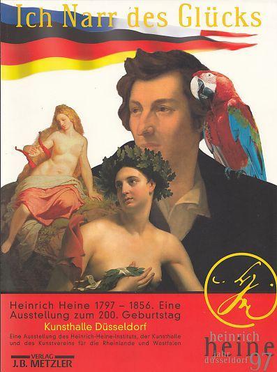 """Ich Narr des Glücks"""" : Heinrich Heine 1797 - 1856 ; Bilder einer Ausstellung ; [11. Mai 1997 bis 20. Juli 1997, Städtische Kunsthalle Düsseldorf ; 16. September 1997 bis 1. November 1997, Couvent des Cordeliers, Paris]. [Veranst. Heinrich-Heine-Institut d"""