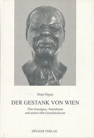 Der Gestank von Wien. Über Kanalgase, Totendünste: Payer, Peter: