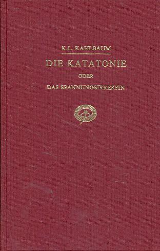 Die Katatonie, oder, Das Spannungsirresein. Eine klinische Form psychischer Krankheit. - Kahlbaum, Karl Ludwig