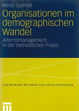 Organisationen im demographischen Wandel : Alternsmanagement in der betrieblichen Praxis. Dortmunder Beiträge zur Sozialforschung. - Sporket, Mirko