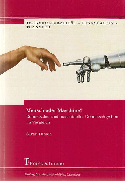 Mensch oder Maschine? : Dolmetscher und maschinelles Dolmetschsystem im Vergleich. Transkulturalität - Translation - Transfer ; Bd. 2. - Fünfer, Sarah