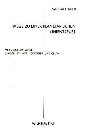 Wege zu einer planetarischen Linientreue? Meridiane zwischen Jünger, Schmitt, Heidegger und Celan. - Michael, Auer