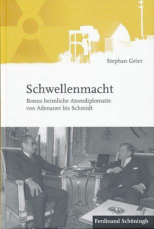 Schwellenmacht. Bonns heimliche Atomdiplomatie von Adenauer bis Schmidt. - Geier, Stephan