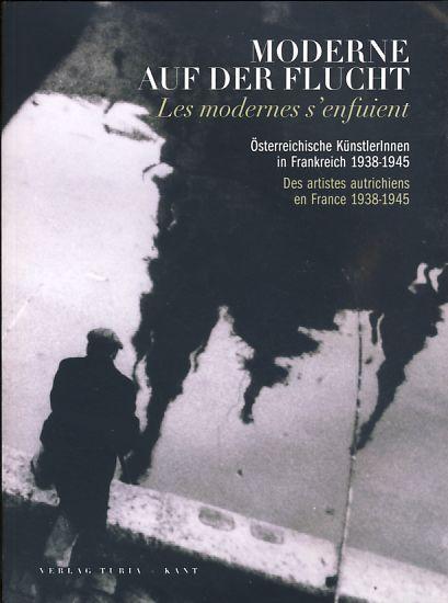 Moderne auf der Flucht. Österreichische KünstlerInnen in Frankreich 1938-1945. - Winklbauer, Andrea (Hrsg.)