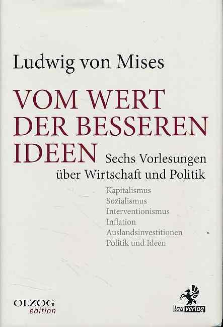 Vom Wert der besseren Ideen. Sechs Vorlesungen über Wirtschaft und Politik. Geleitwort von Gerd Habermann und Gerhard Schwarz. - Mises, Ludwig von