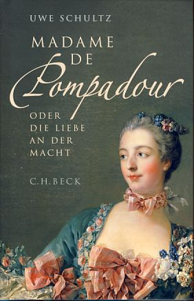 Madame de Pompadour oder die Liebe an der Macht. - Schultz, Uwe