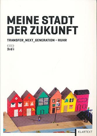 Meine Stadt der Zukunft. Transfer_Next_Generation_Ruhr. 3rd i. - Bardey, Anja und Leonhard Lagos Kalhoff (Hrsg.)