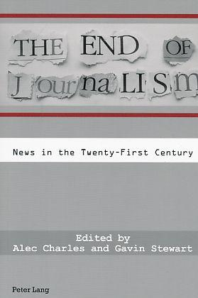 The end of journalism : news in the twenty-first century. ed. by Alec Charles and Gavin Stewart.