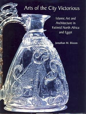 Arts of the City Victorious. Islamic art: Bloom, Jonathan M.: