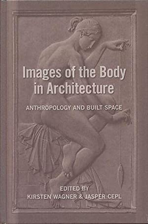Images of the body in architecture. Anthropology and built space.: Wagner, Kirsten and Jasper Cepl ...