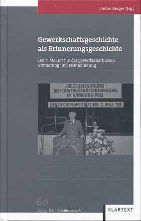 Gewerkschaftsgeschichte als Erinnerungsgeschichte. Der 2. Mai 1933: Stefan, Berger (Hg.):