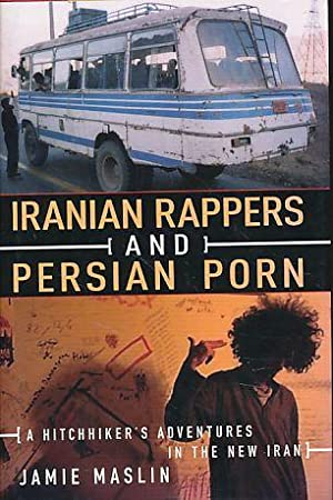 Iranian Rappers and Persian Porn. A hitchhiker's adventures in the new Iran.: Maslin, Jamie: