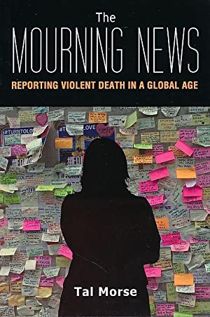 The Mourning News. Reporting Violent Death in a Global Age. Global Crises and the Media 23.