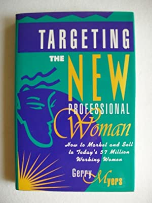 Targeting The New Professional Woman - How To Market and Sell to Today's 57 Million Working Women