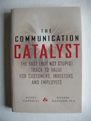The Communication Catalyst - The Fast ( But Not Stupid) Track To Value for Customers, Investors a...