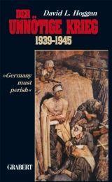 Der unnötige Krieg 1939?1945. »Germany must perish«: Hoggan, David L.