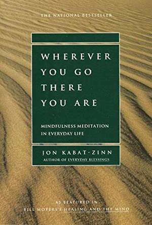 WHEREVER YOU GO THERE YOU ARE : Mindfulness Meditation in Everyday Life