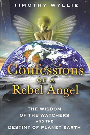 CONFESSIONS OF A REBEL ANGEL : The Wisdom of the Watchers and the Destiny of Planet Earth