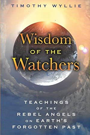 WISDOM OF THE WATCHERS : Teachings of the Rebel Angels on Earth's Forgotten Past