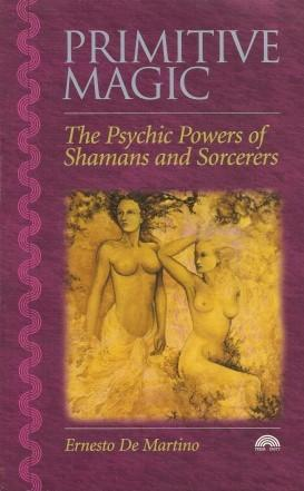 PRIMITIVE MAGIC : Psychic Powers of Shamans: de Martino, Ernesto