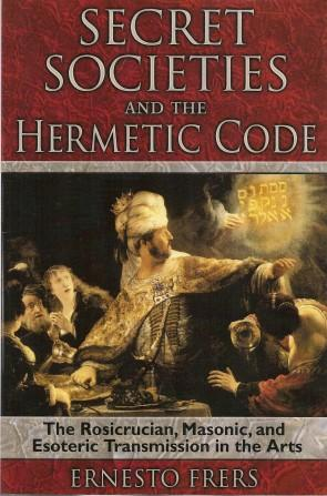 SECRET SOCIETIES AND THE HERMETIC CODE: The Rosicucian, Masonic, Ans Esoteric Transmission in the...