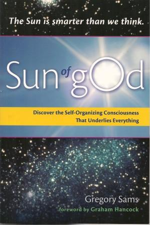 SUN OF GOD : Discover the Self-Organizing Consciousness That Underlies Everything