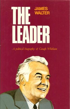 THE LEADER : A Political Biography of Gaugh Whitlam: Walter, James