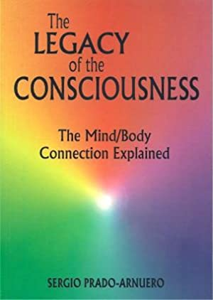 THE LEGACY OF CONSCIOUSNESS : The Mind/Body Connection Explained