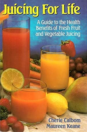 JUICING FOR LIFE : A Guide to the Health Benefits of Fresh Fruit and Vegetable Juicing