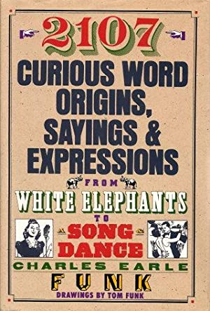 2107 Curious Word Origins, Sayings & Expressions from White Elephants to Song Dance: Funk, ...