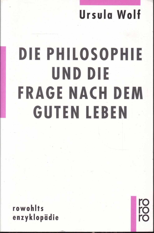 Die Philosophie und die Frage nach dem Guten Leben (= Rowohlts Enzyklopadie) - Wolf, Ursula