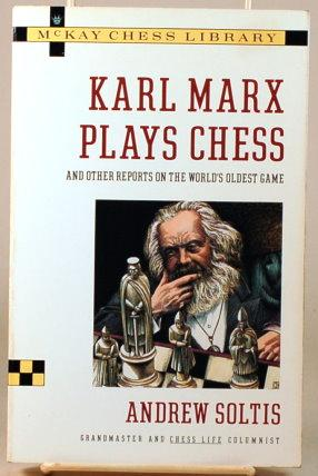 KARL MARX PLAYS CHESS And Other Reports on the World's Oldest Game: Soltis, Andrew