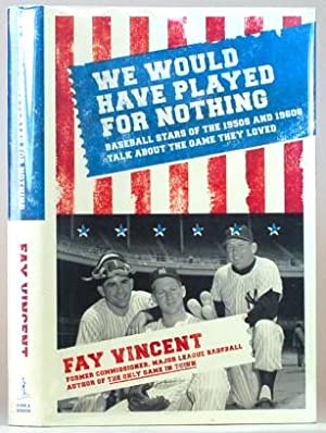 WE WOULD HAVE PLAYED FOR NOTHING Baseball Stars of the 1950s and 1960s Talk about the Game They L...