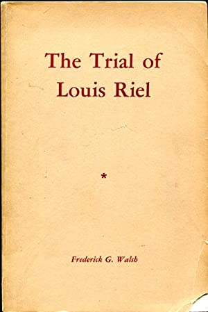 The Trial of Louis Riel - a: Walsh, Frederick G.